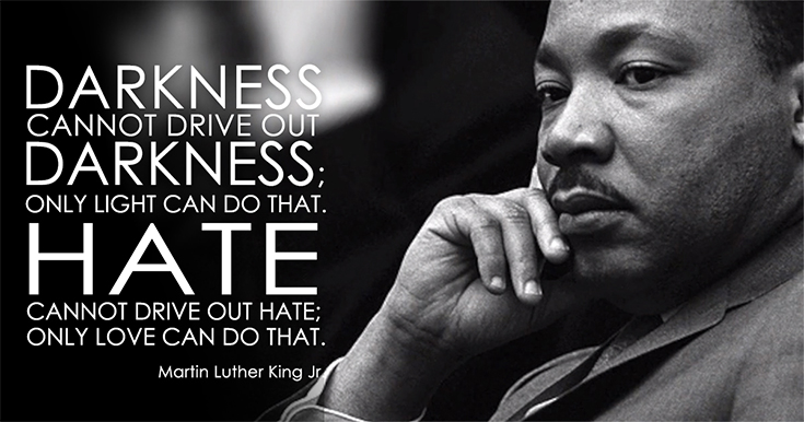 Darkness cannot drive out darkness; only light can do that. Hate cannot drive out hate; only love can do that.  MLK